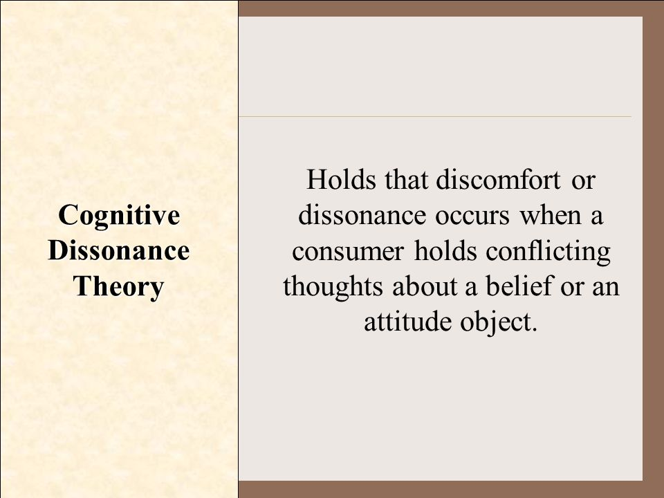 Cognitive Dissonance Theory Holds that discomfort or dissonance occurs when a consumer holds conflicting thoughts about a belief or an attitude object