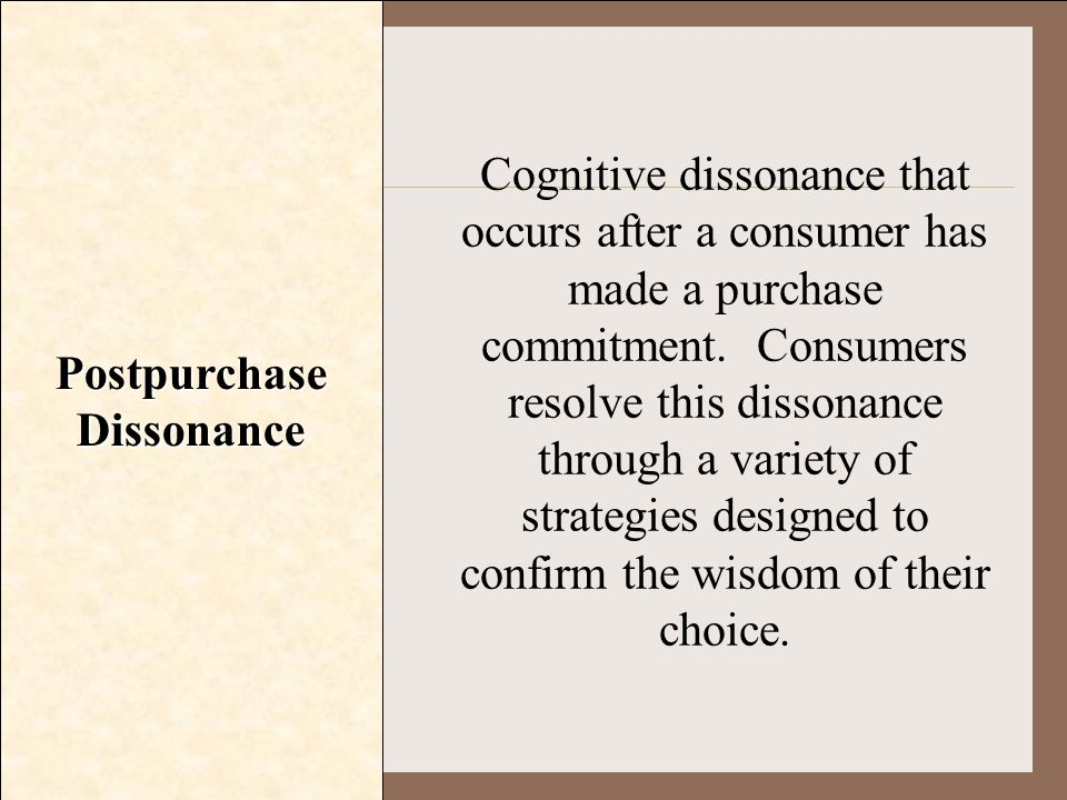 Postpurchase Dissonance Cognitive dissonance that occurs after a consumer has made a purchase commitment. Consumers resolve this dissonance through a