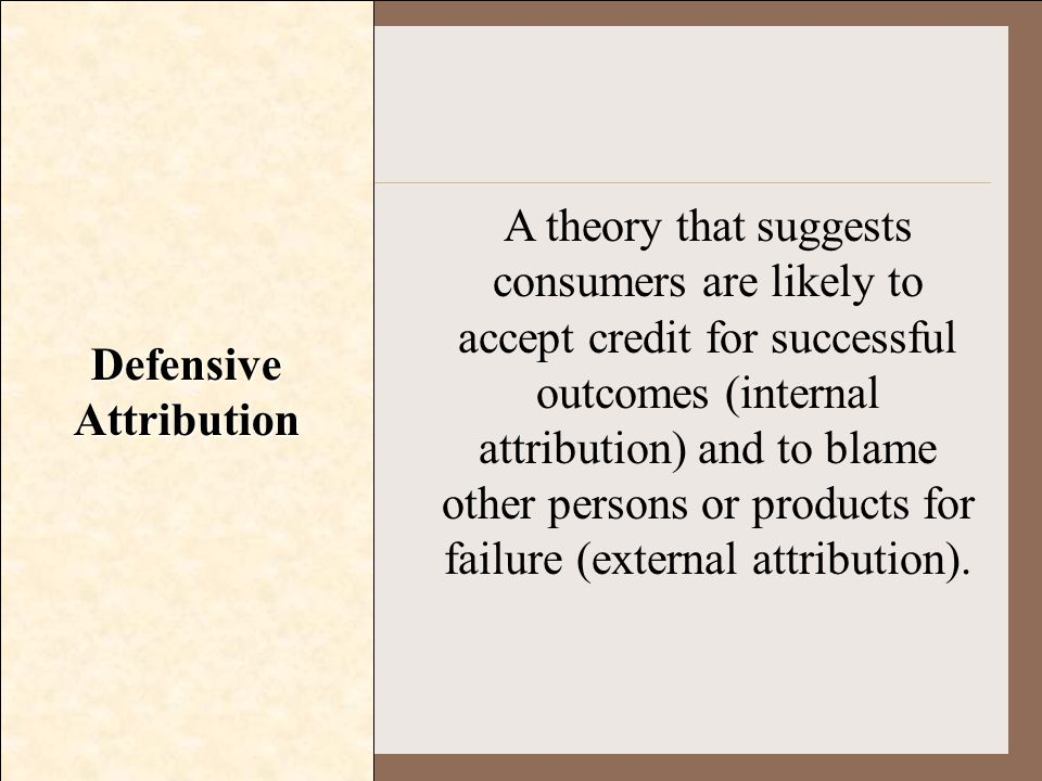 Defensive Attribution A theory that suggests consumers are likely to accept credit for successful outcomes (internal attribution) and to blame other p