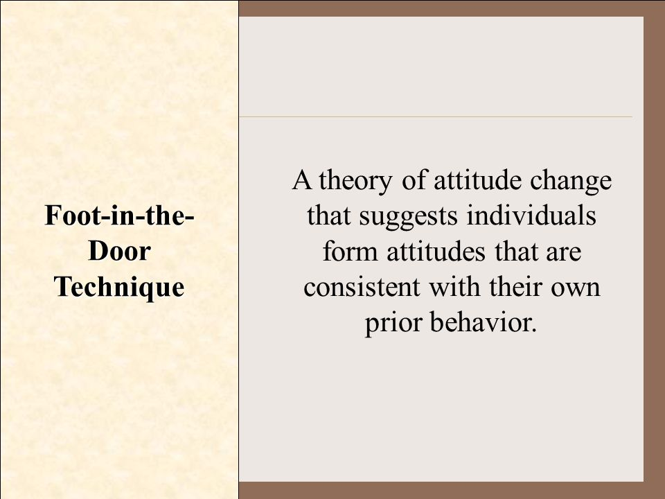 Foot-in-the- Door Technique A theory of attitude change that suggests individuals form attitudes that are consistent with their own prior behavior.