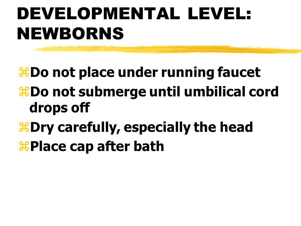 DEVELOPMENTAL LEVEL: NEWBORNS zDo not place under running faucet zDo not submerge until umbilical cord drops off zDry carefully, especially the head z