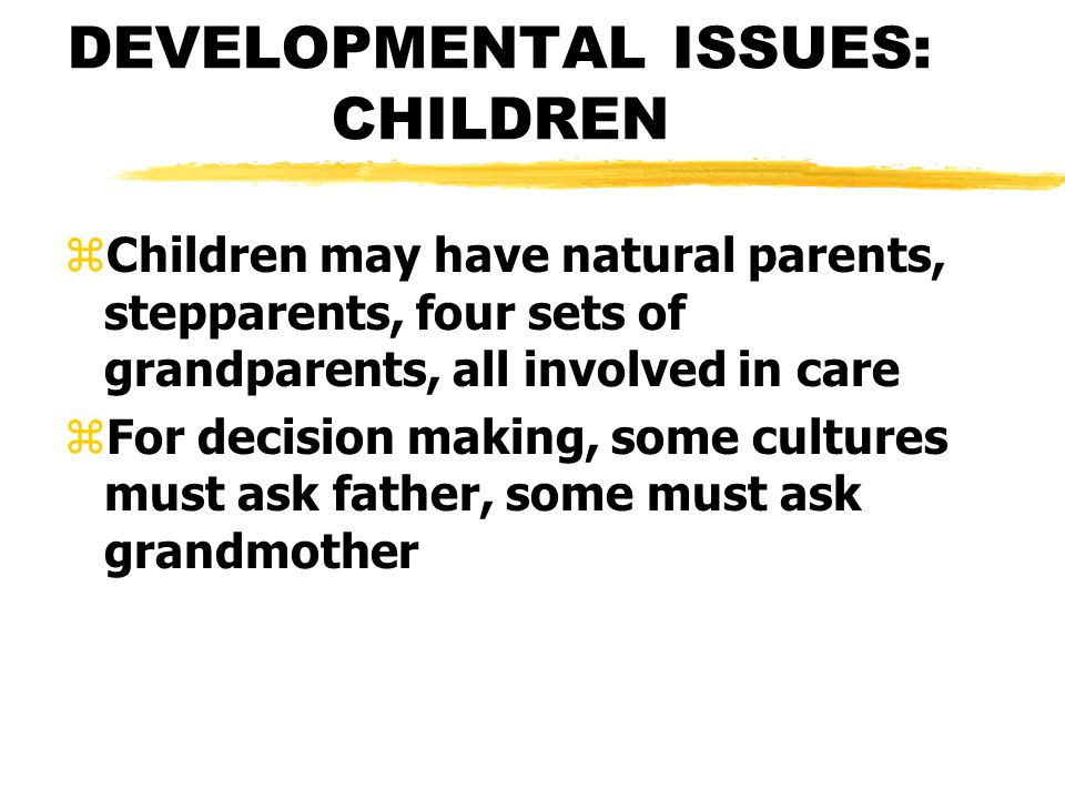 DEVELOPMENTAL ISSUES: CHILDREN zChildren may have natural parents, stepparents, four sets of grandparents, all involved in care zFor decision making, some cultures must ask father, some must ask grandmother