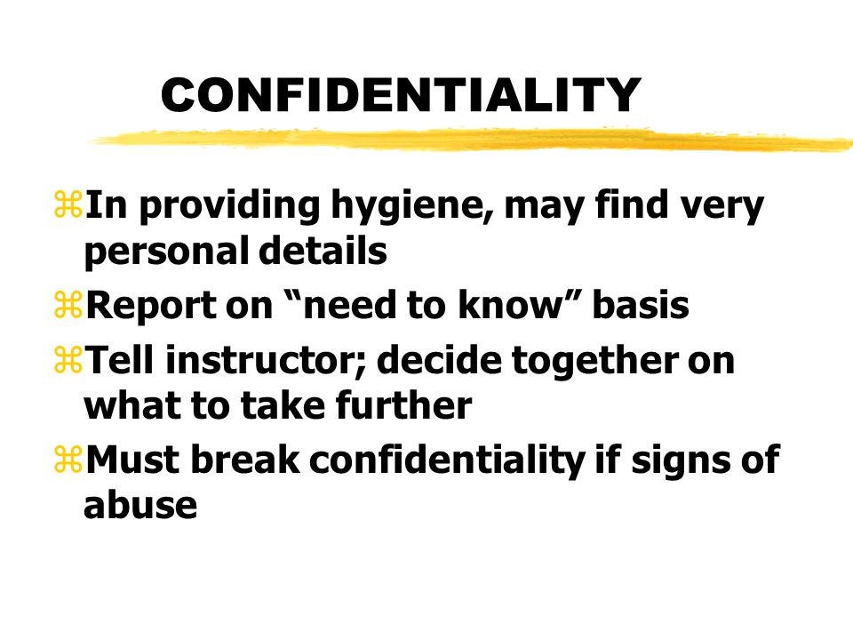 CONFIDENTIALITY zIn providing hygiene, may find very personal details zReport on need to know basis zTell instructor; decide together on what to take further zMust break confidentiality if signs of abuse