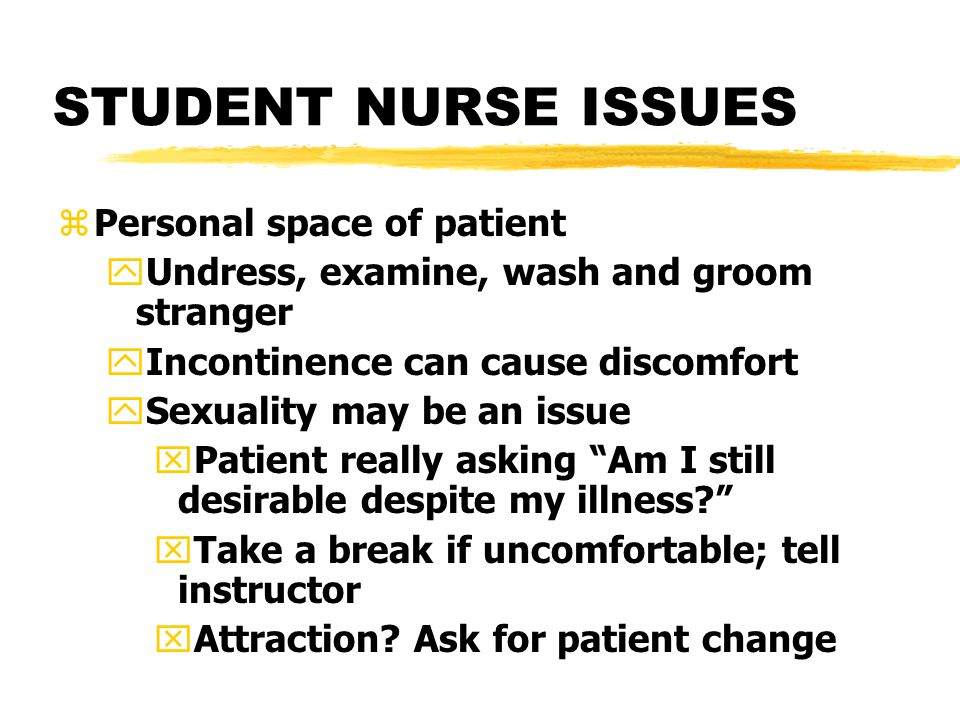 STUDENT NURSE ISSUES zPersonal space of patient yUndress, examine, wash and groom stranger yIncontinence can cause discomfort ySexuality may be an issue xPatient really asking Am I still desirable despite my illness xTake a break if uncomfortable; tell instructor xAttraction.