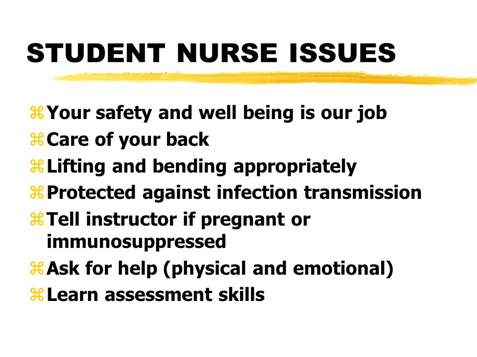 STUDENT NURSE ISSUES zYour safety and well being is our job zCare of your back zLifting and bending appropriately zProtected against infection transmission zTell instructor if pregnant or immunosuppressed zAsk for help (physical and emotional) zLearn assessment skills