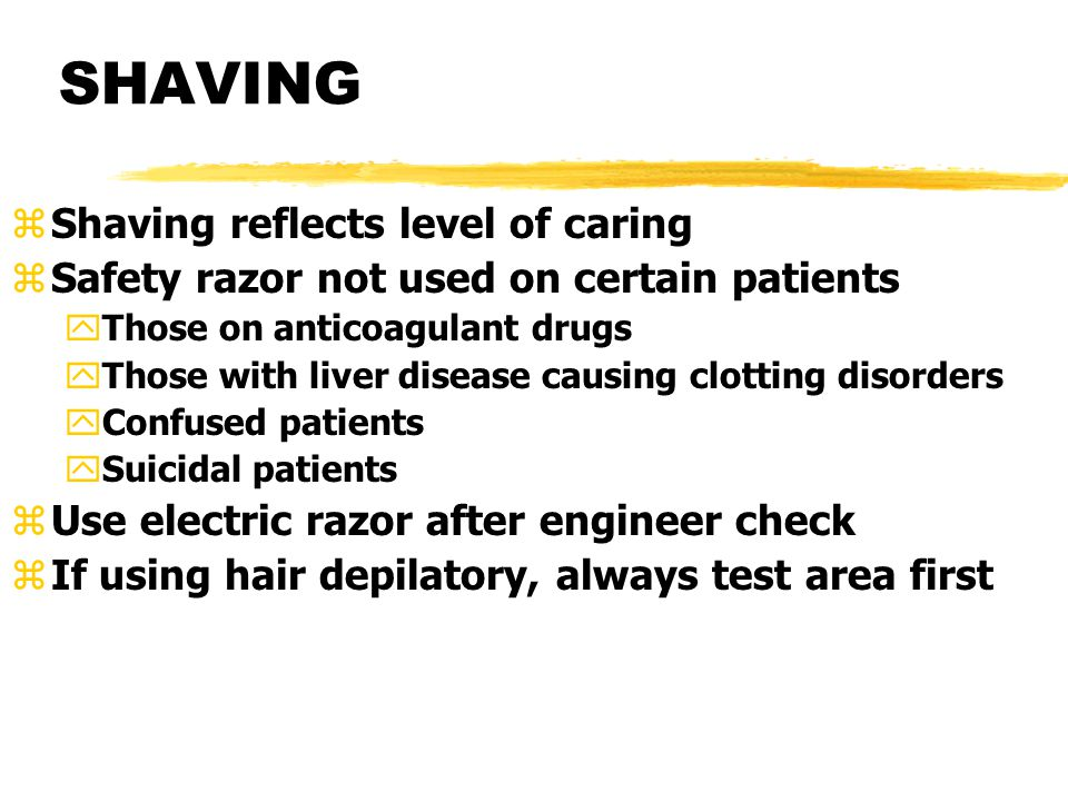 SHAVING zShaving reflects level of caring zSafety razor not used on certain patients yThose on anticoagulant drugs yThose with liver disease causing clotting disorders yConfused patients ySuicidal patients zUse electric razor after engineer check zIf using hair depilatory, always test area first