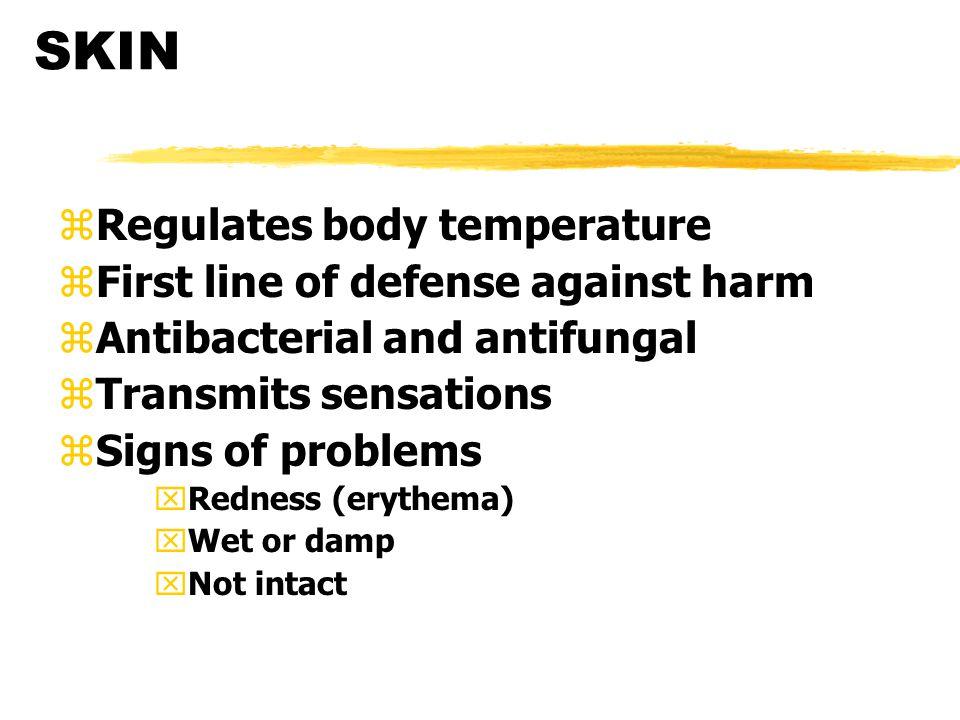 SKIN zRegulates body temperature zFirst line of defense against harm zAntibacterial and antifungal zTransmits sensations zSigns of problems xRedness (