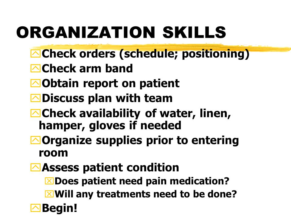 ORGANIZATION SKILLS yCheck orders (schedule; positioning) yCheck arm band yObtain report on patient yDiscuss plan with team yCheck availability of wat
