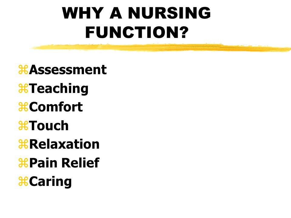 WHY A NURSING FUNCTION zAssessment zTeaching zComfort zTouch zRelaxation zPain Relief zCaring