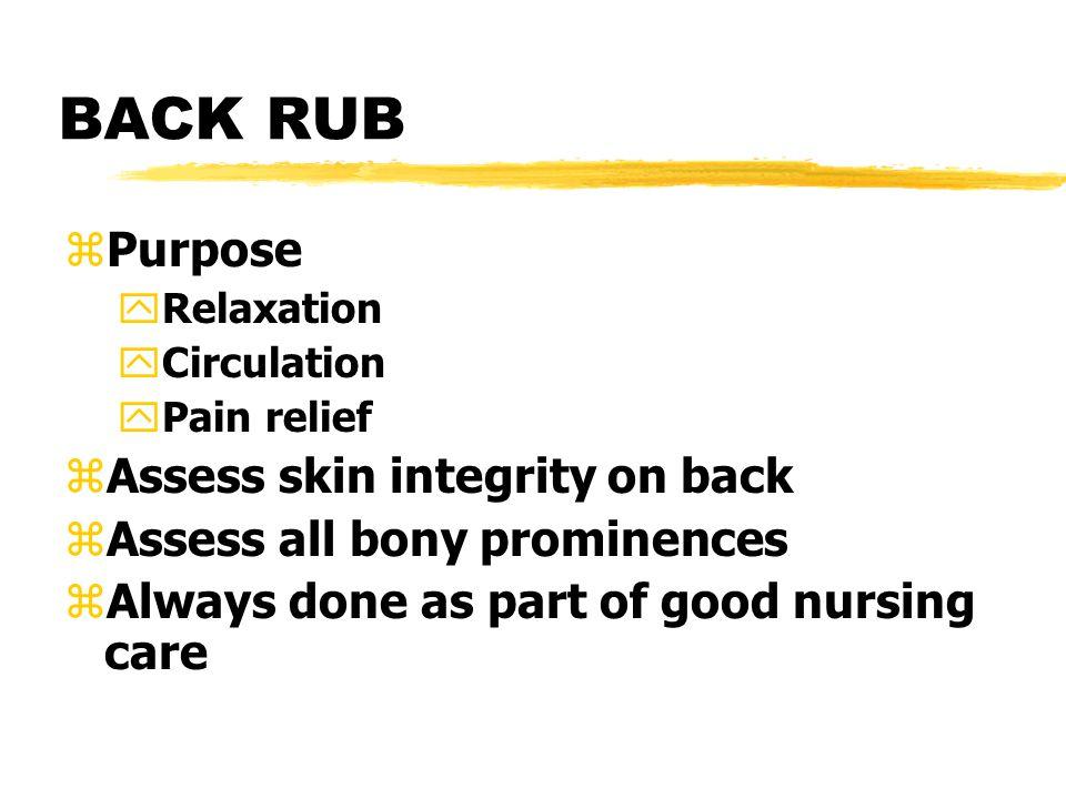BACK RUB zPurpose yRelaxation yCirculation yPain relief zAssess skin integrity on back zAssess all bony prominences zAlways done as part of good nursi