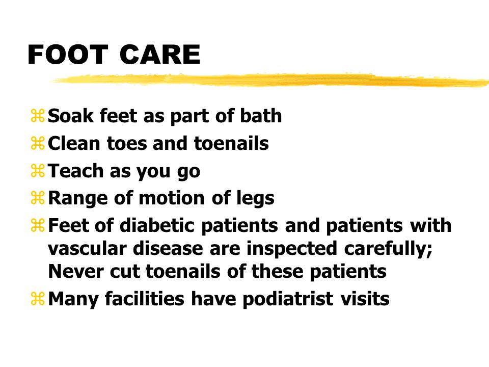 FOOT CARE zSoak feet as part of bath zClean toes and toenails zTeach as you go zRange of motion of legs zFeet of diabetic patients and patients with vascular disease are inspected carefully; Never cut toenails of these patients zMany facilities have podiatrist visits