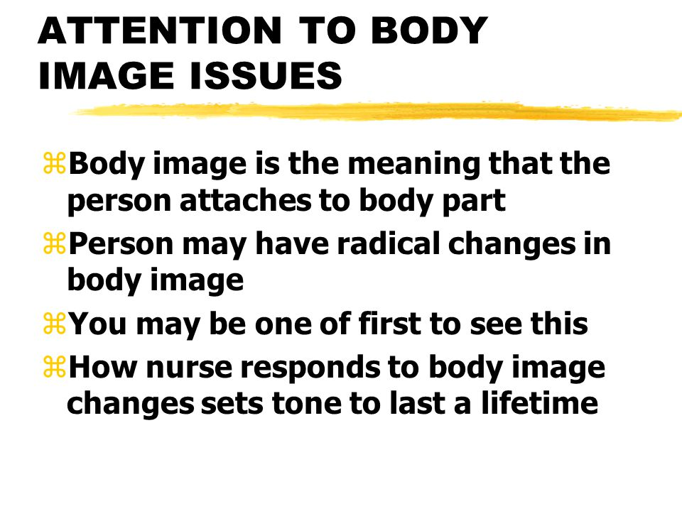 ATTENTION TO BODY IMAGE ISSUES zBody image is the meaning that the person attaches to body part zPerson may have radical changes in body image zYou ma