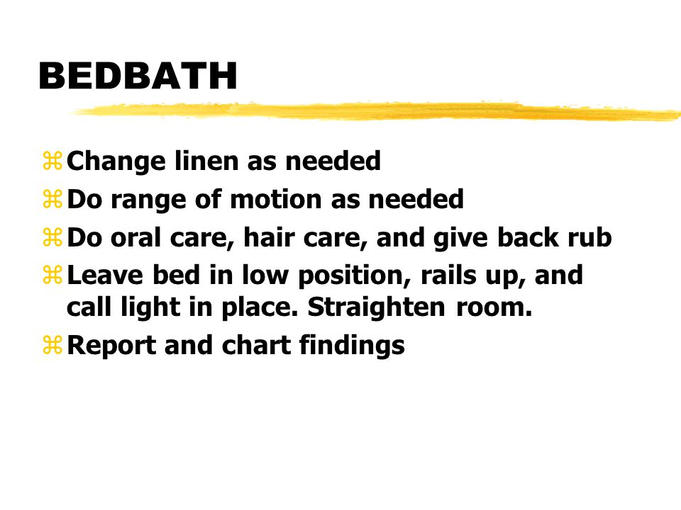 BEDBATH zChange linen as needed zDo range of motion as needed zDo oral care, hair care, and give back rub zLeave bed in low position, rails up, and ca