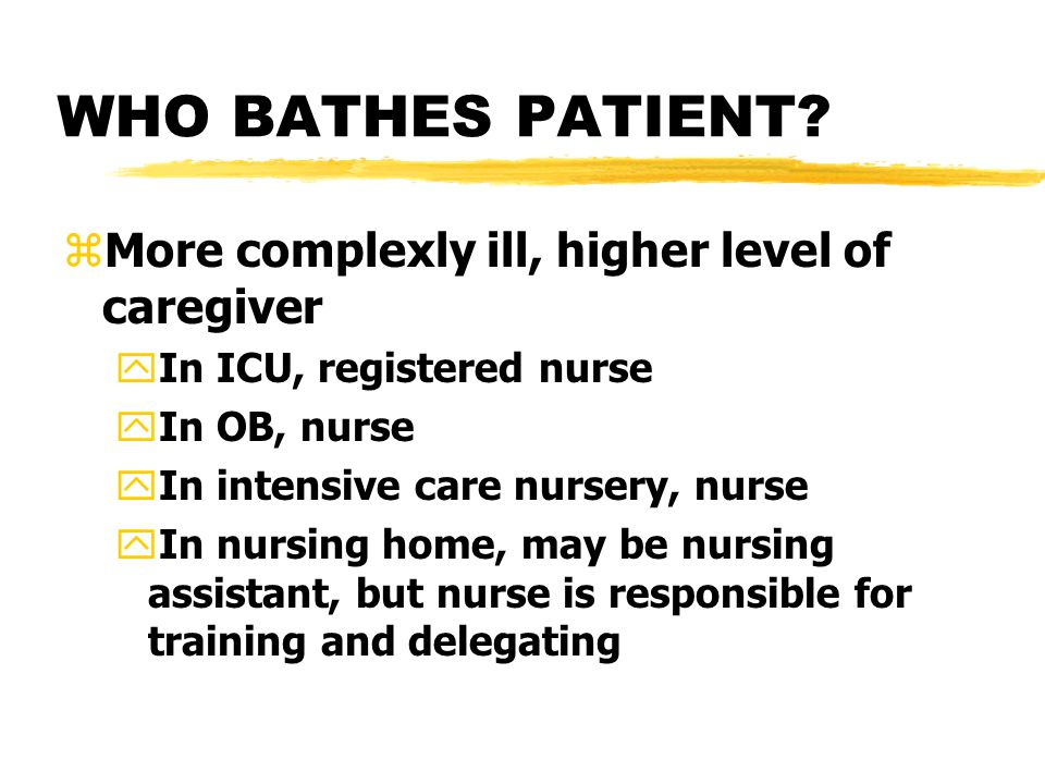 WHO BATHES PATIENT? zMore complexly ill, higher level of caregiver yIn ICU, registered nurse yIn OB, nurse yIn intensive care nursery, nurse yIn nursi