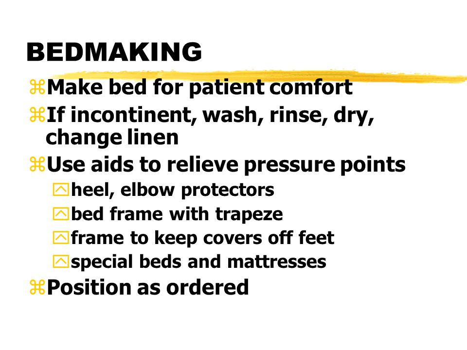 BEDMAKING zMake bed for patient comfort zIf incontinent, wash, rinse, dry, change linen zUse aids to relieve pressure points yheel, elbow protectors ybed frame with trapeze yframe to keep covers off feet yspecial beds and mattresses zPosition as ordered