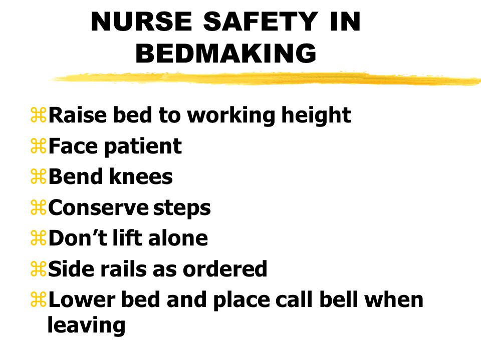 NURSE SAFETY IN BEDMAKING zRaise bed to working height zFace patient zBend knees zConserve steps zDon't lift alone zSide rails as ordered zLower bed and place call bell when leaving