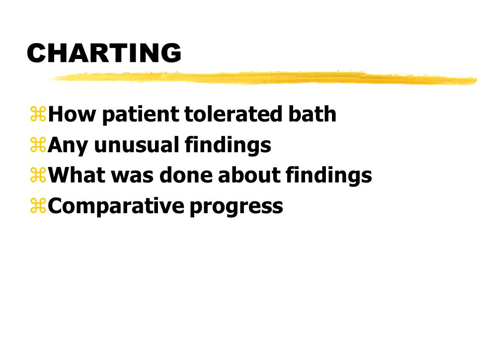 CHARTING zHow patient tolerated bath zAny unusual findings zWhat was done about findings zComparative progress