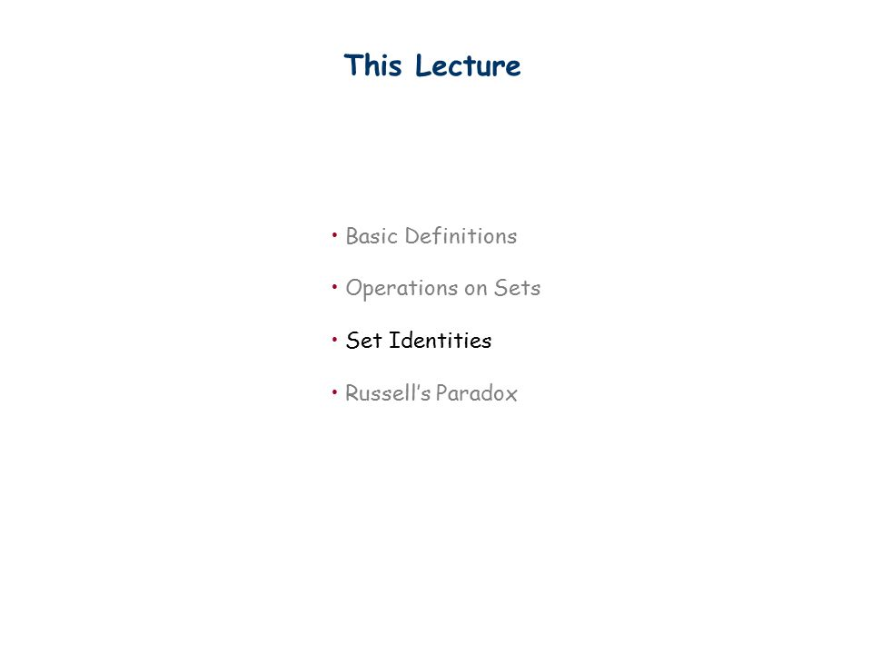 This Lecture Basic Definitions Operations on Sets Set Identities Russell's Paradox