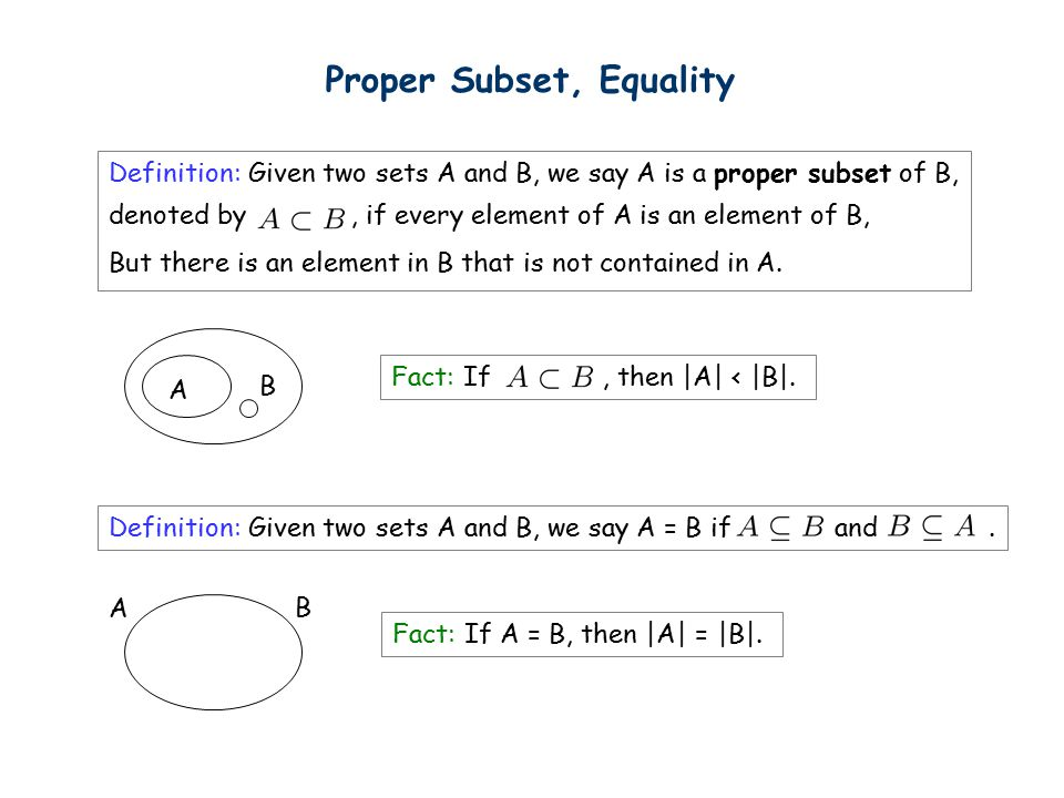 Proper Subset, Equality Definition: Given two sets A and B, we say A is a proper subset of B, denoted by, if every element of A is an element of B, But there is an element in B that is not contained in A.