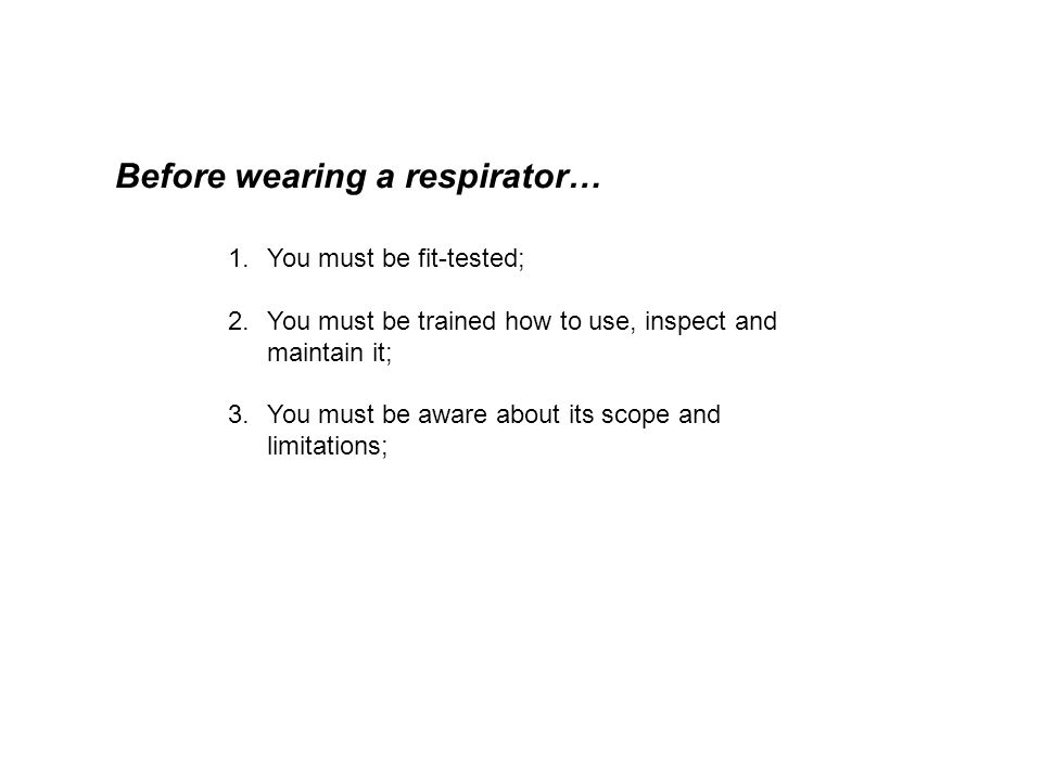 Before wearing a respirator… 1.You must be fit-tested; 2.You must be trained how to use, inspect and maintain it; 3.You must be aware about its scope and limitations;