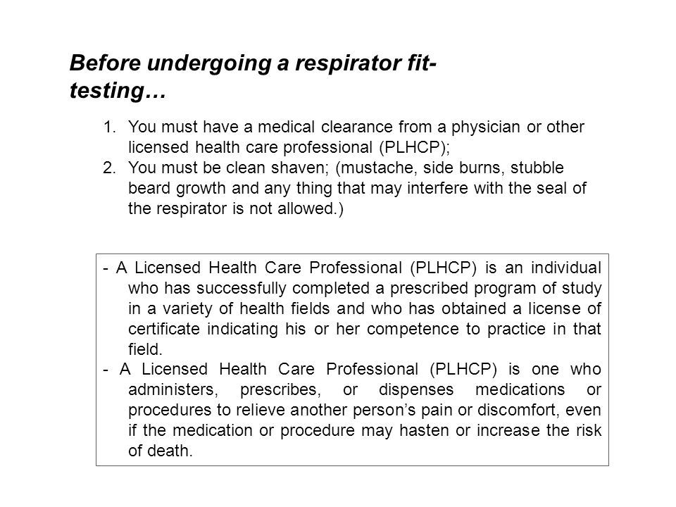 Before undergoing a respirator fit- testing… 1.You must have a medical clearance from a physician or other licensed health care professional (PLHCP); 2.You must be clean shaven; (mustache, side burns, stubble beard growth and any thing that may interfere with the seal of the respirator is not allowed.) - A Licensed Health Care Professional (PLHCP) is an individual who has successfully completed a prescribed program of study in a variety of health fields and who has obtained a license of certificate indicating his or her competence to practice in that field.