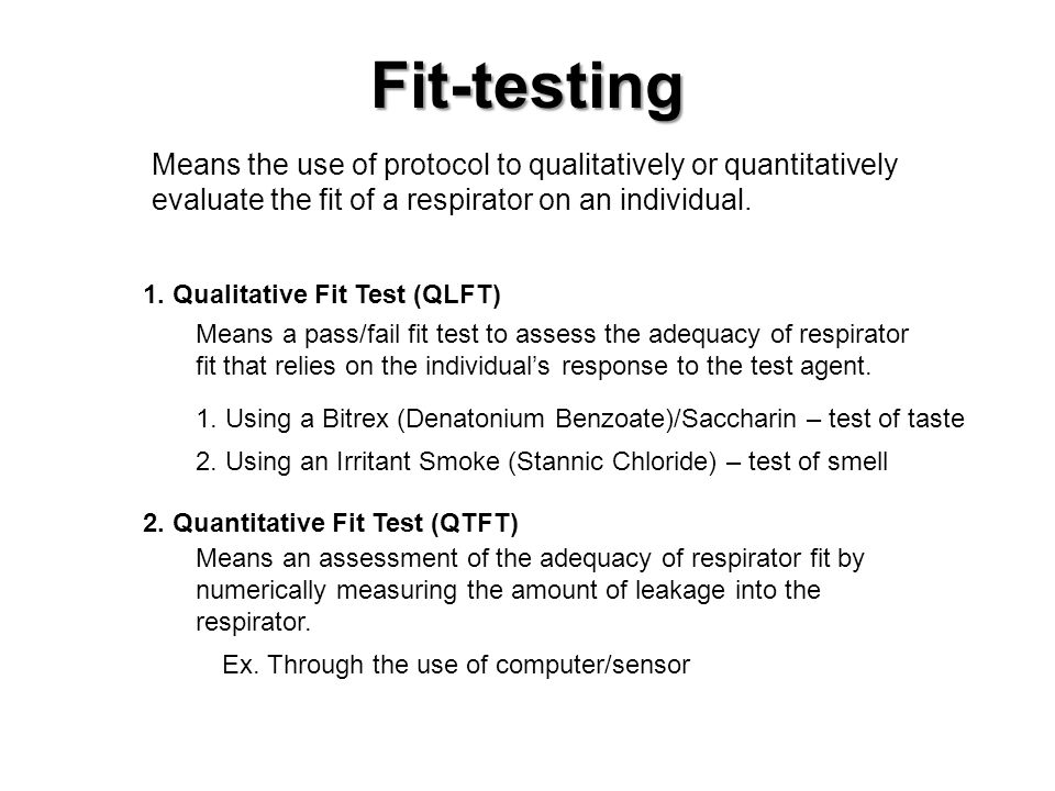 Fit-testing Means the use of protocol to qualitatively or quantitatively evaluate the fit of a respirator on an individual.