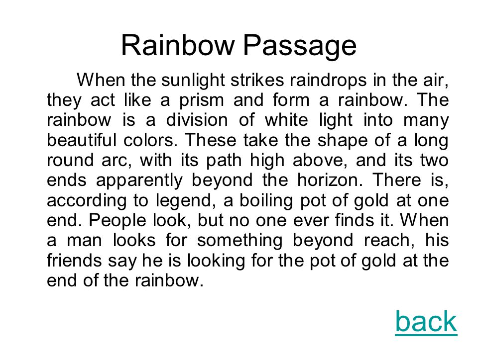 Rainbow Passage When the sunlight strikes raindrops in the air, they act like a prism and form a rainbow.
