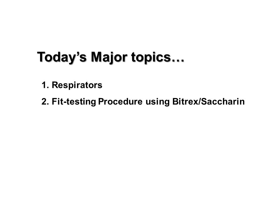 Today's Major topics… 1.Respirators 2.Fit-testing Procedure using Bitrex/Saccharin