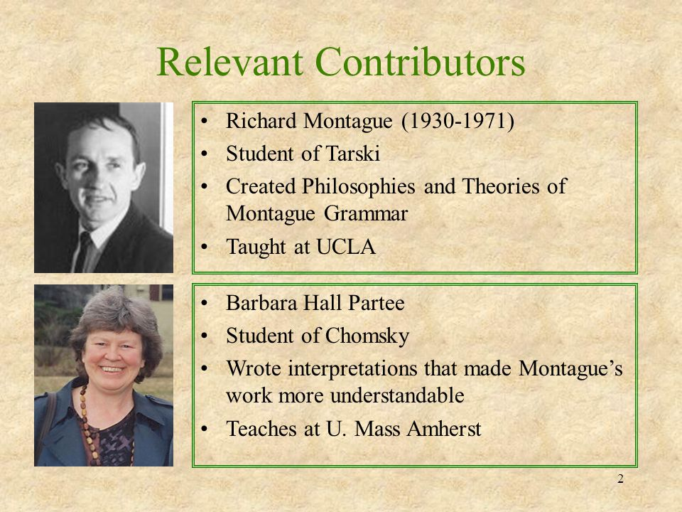 2 Relevant Contributors Richard Montague (1930-1971) Student of Tarski Created Philosophies and Theories of Montague Grammar Taught at UCLA Barbara Ha