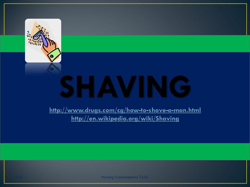 5.01Nursing Fundamentals 724311 SHAVING http://www.drugs.com/cg/how-to-shave-a-man.html http://en.wikipedia.org/wiki/Shaving http://www.drugs.com/cg/h