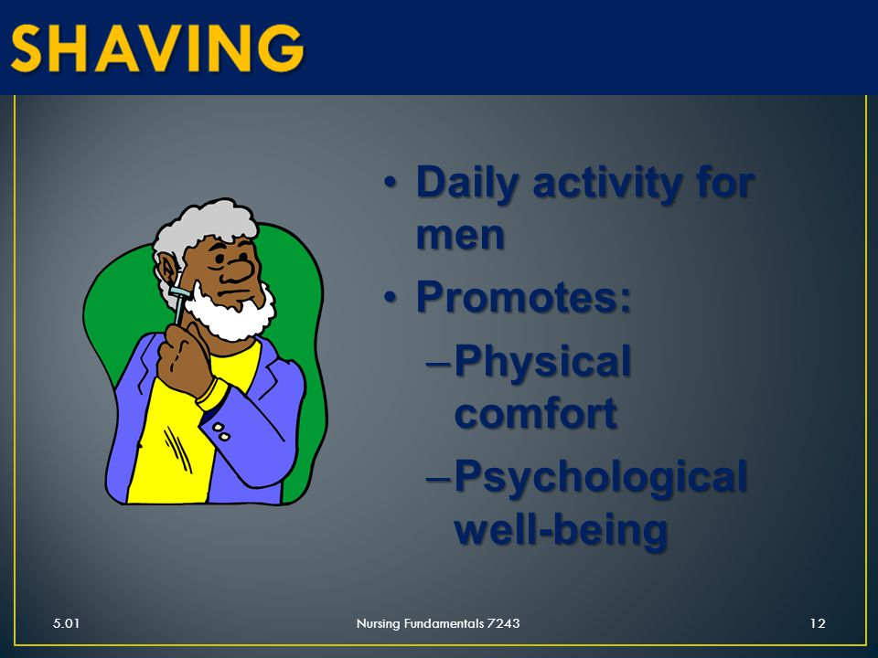 5.01Nursing Fundamentals 724312 Daily activity for menDaily activity for men Promotes:Promotes: –Physical comfort –Psychological well-being