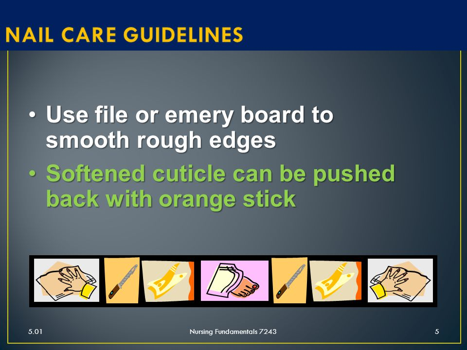 5.01Nursing Fundamentals 72435 Use file or emery board to smooth rough edgesUse file or emery board to smooth rough edges Softened cuticle can be push