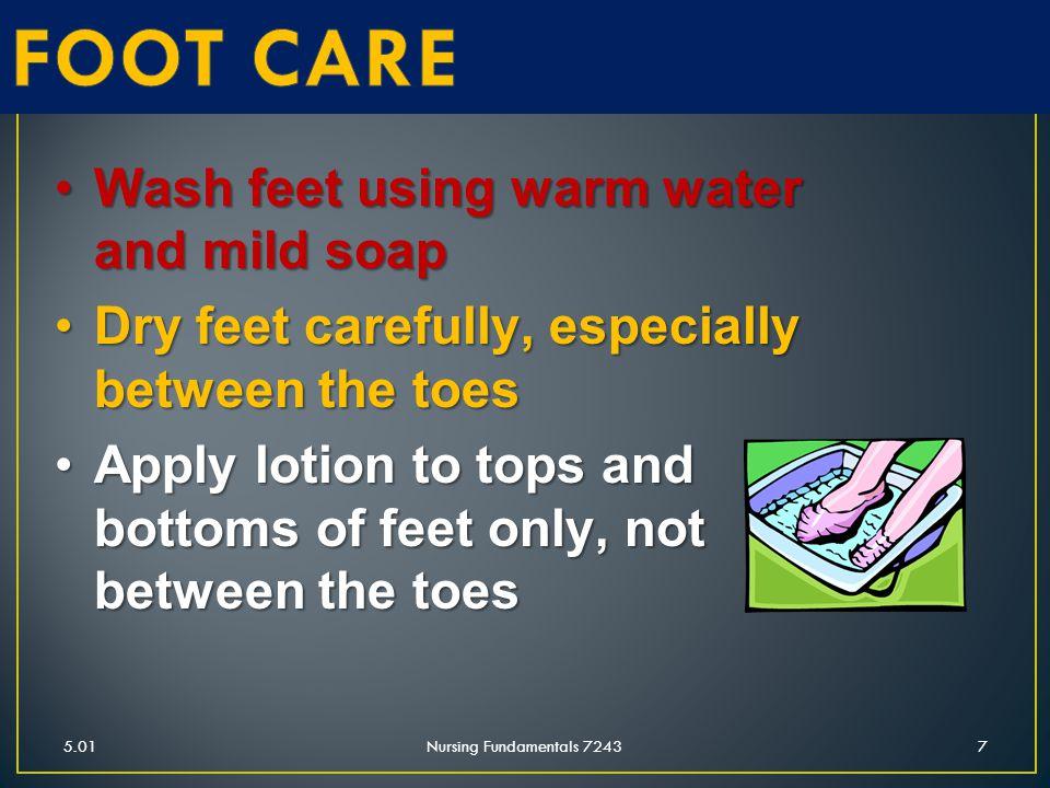 5.01Nursing Fundamentals 72437 Wash feet using warm water and mild soapWash feet using warm water and mild soap Dry feet carefully, especially between
