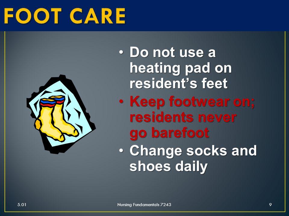 5.01Nursing Fundamentals 72439 Do not use a heating pad on resident's feetDo not use a heating pad on resident's feet Keep footwear on; residents neve