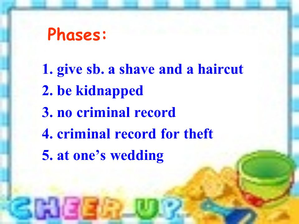 Phases: 1. give sb. a shave and a haircut 2. be kidnapped 3.