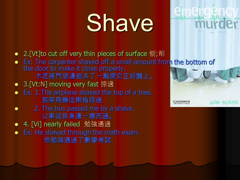 Shave 2.[Vt]to cut off very thin pieces of surface 刨;削 Ex: The carpenter shaved off a small amount from the bottom of the door to make it close properly.