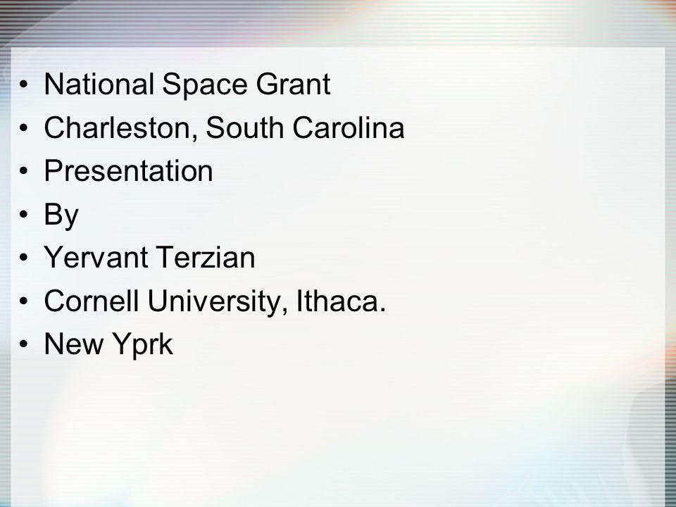 National Space Grant Charleston, South Carolina Presentation By Yervant Terzian Cornell University, Ithaca. New Yprk