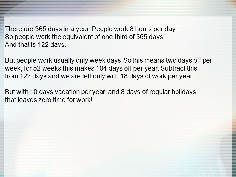 There are 365 days in a year. People work 8 hours per day.