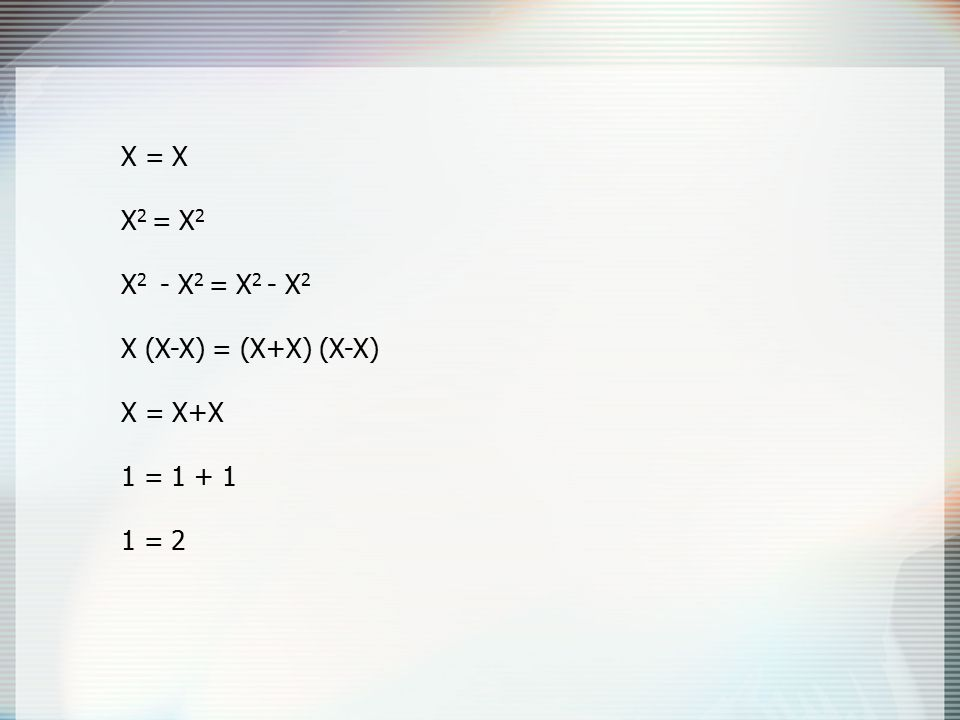 X = X X 2 = X 2 X 2 - X 2 = X 2 - X 2 X (X-X) = (X+X) (X-X) X = X+X 1 = 1 + 1 1 = 2