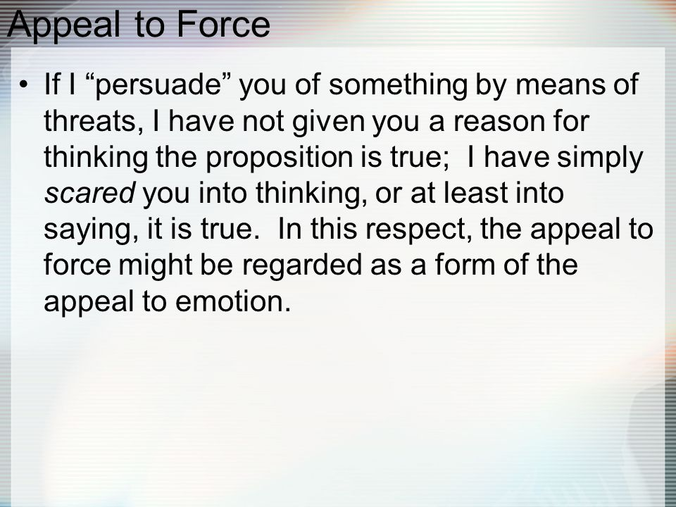 Appeal to Force If I persuade you of something by means of threats, I have not given you a reason for thinking the proposition is true; I have simply scared you into thinking, or at least into saying, it is true.
