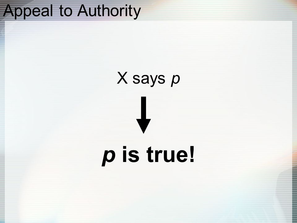 Appeal to Authority X says p p is true!