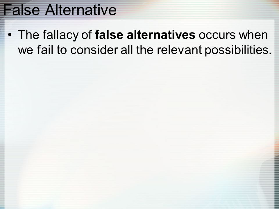 False Alternative The fallacy of false alternatives occurs when we fail to consider all the relevant possibilities.