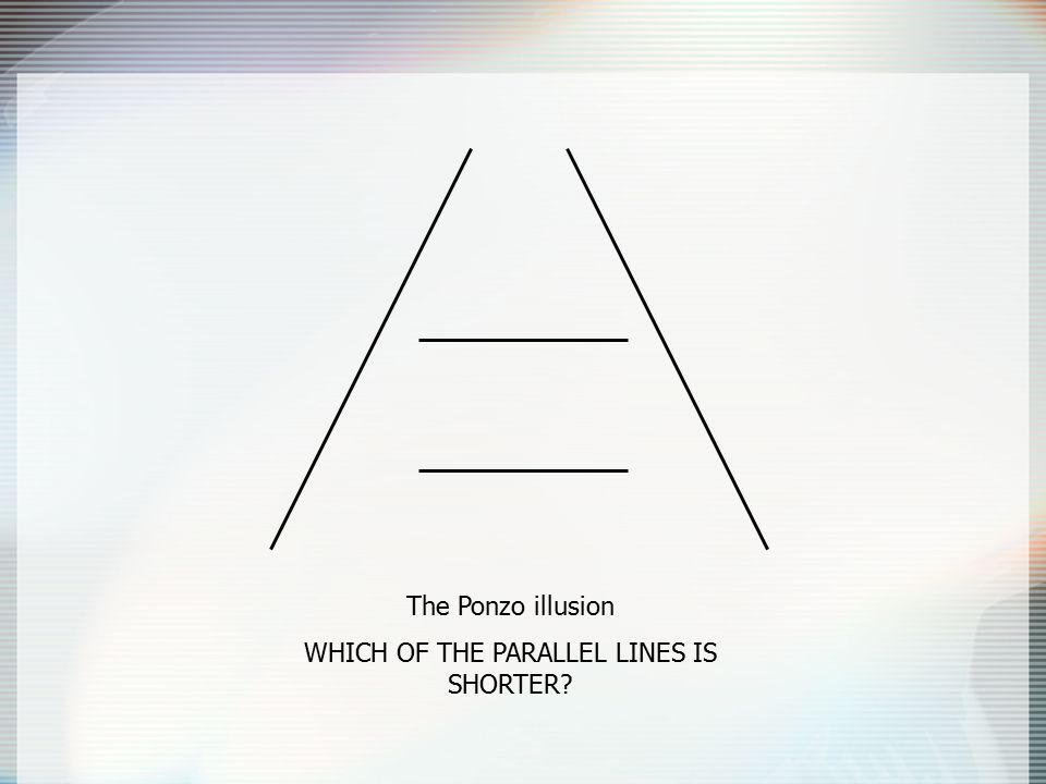 The Ponzo illusion WHICH OF THE PARALLEL LINES IS SHORTER?