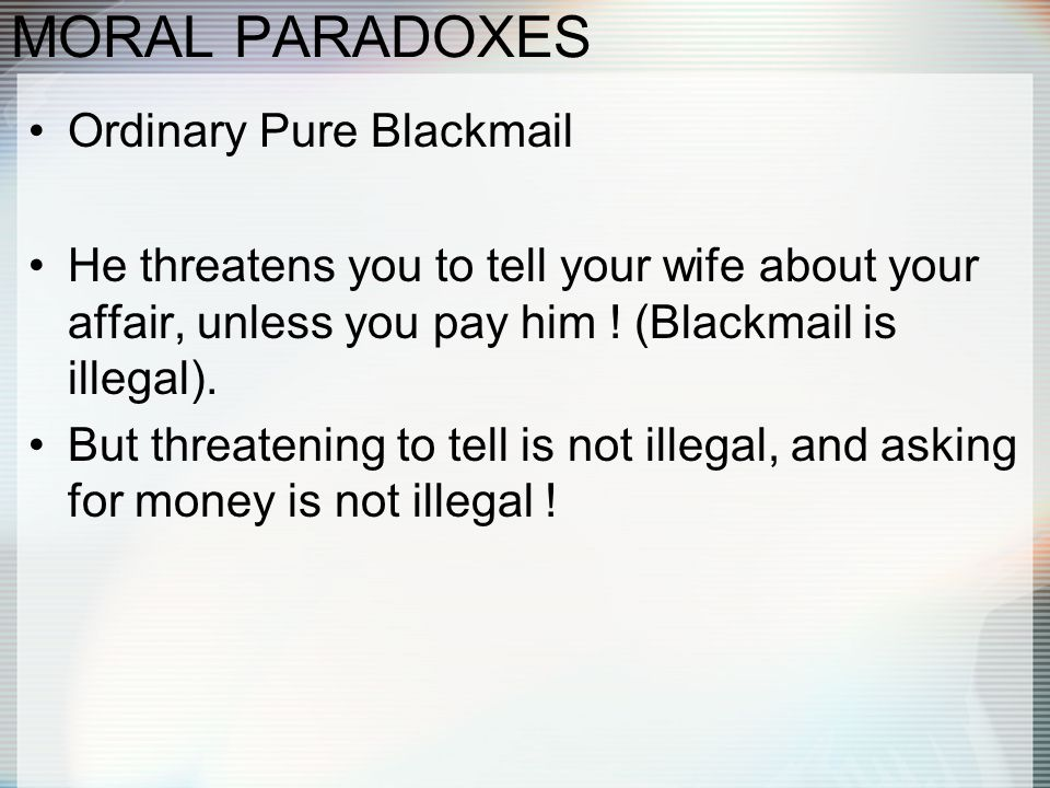 MORAL PARADOXES Ordinary Pure Blackmail He threatens you to tell your wife about your affair, unless you pay him ! (Blackmail is illegal). But threate