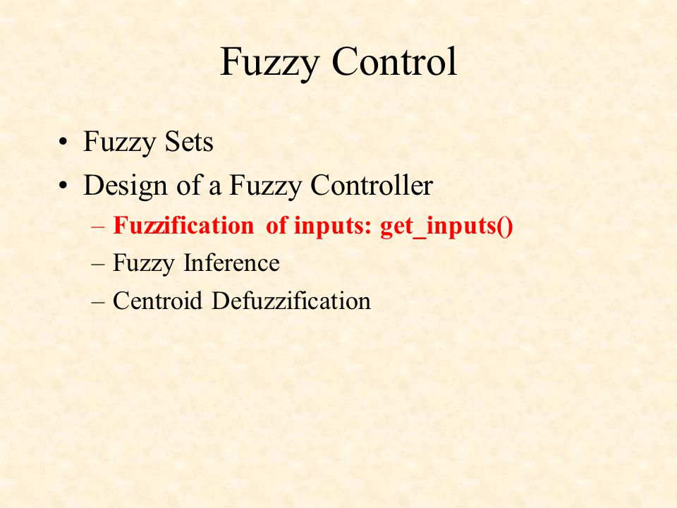 Fuzzy Control Fuzzy Sets Design of a Fuzzy Controller –Fuzzification of inputs: get_inputs() –Fuzzy Inference –Centroid Defuzzification