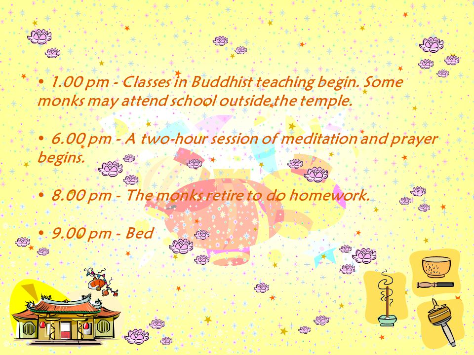 1.00 pm - Classes in Buddhist teaching begin.Some monks may attend school outside the temple.