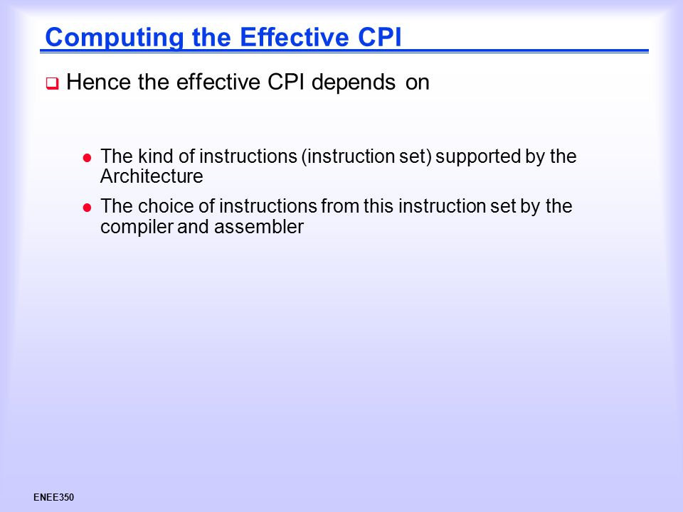 ENEE350 Computing the Effective CPI  Hence the effective CPI depends on l The kind of instructions (instruction set) supported by the Architecture l The choice of instructions from this instruction set by the compiler and assembler