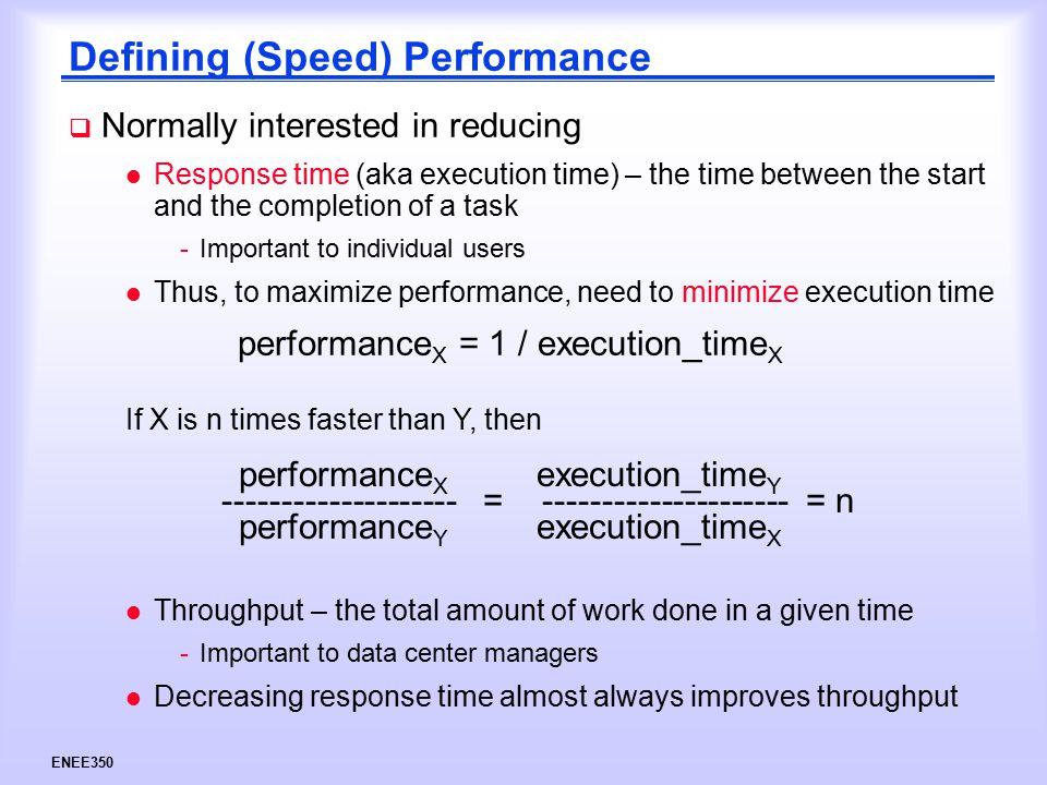 ENEE350 Defining (Speed) Performance  Normally interested in reducing l Response time (aka execution time) – the time between the start and the completion of a task -Important to individual users l Thus, to maximize performance, need to minimize execution time l Throughput – the total amount of work done in a given time -Important to data center managers l Decreasing response time almost always improves throughput performance X = 1 / execution_time X If X is n times faster than Y, then performance X execution_time Y -------------------- = --------------------- = n performance Y execution_time X