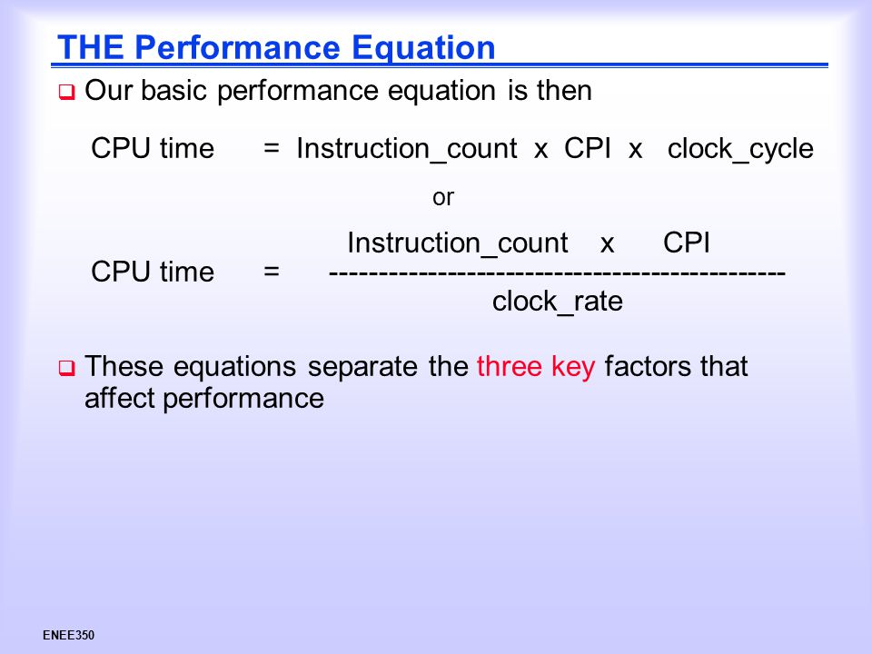 ENEE350 THE Performance Equation  Our basic performance equation is then CPU time = Instruction_count x CPI x clock_cycle Instruction_count x CPI clock_rate CPU time = ----------------------------------------------- or  These equations separate the three key factors that affect performance
