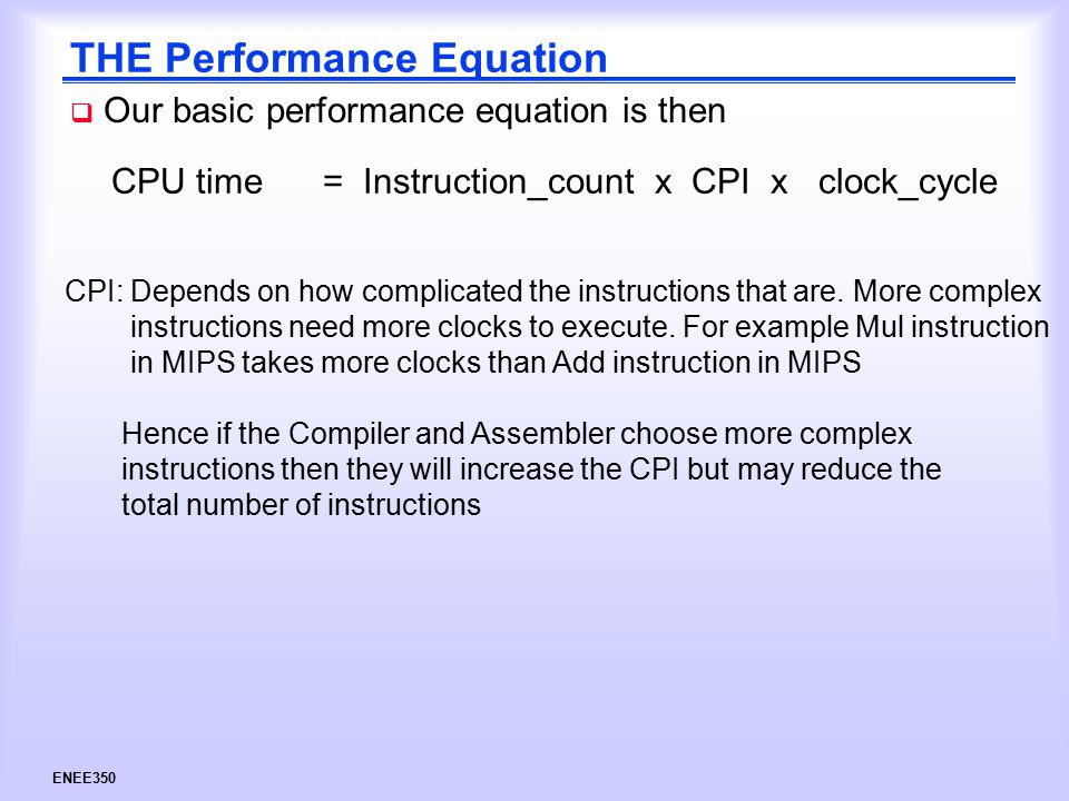 ENEE350 THE Performance Equation  Our basic performance equation is then CPU time = Instruction_count x CPI x clock_cycle CPI: Depends on how complicated the instructions that are.